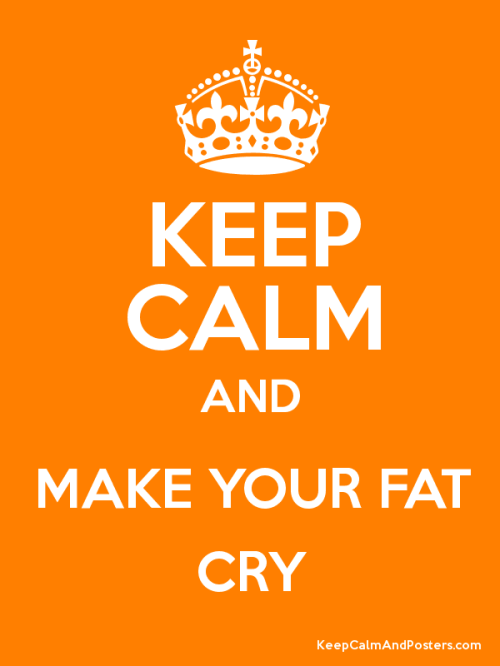 keep calm and make your fat cry
