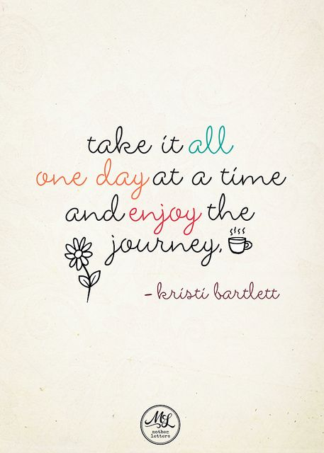 one day at a time, enjoy the journey